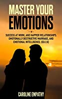 Master your Emotions: Success at Work, and Happier relationships. Emotionally Destructive Marriage, and Emotional Intelligence