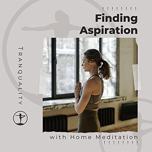 ! ! ! ! ! ! ! ! Finding Aspiration with Home Meditation ! ! ! ! ! ! ! !