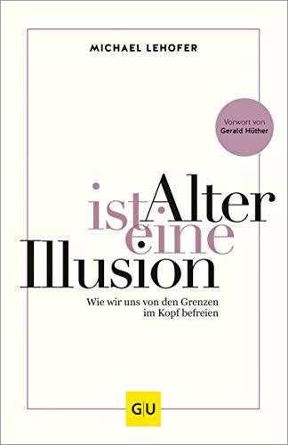 Alter ist eine Illusion: Wie wir uns von den Grenzen im Kopf befreien (GU Mind & Soul Einzeltitel)