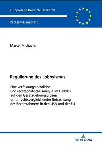 Regulierung des Lobbyismus: Eine verfassungsrechtliche und rechtspolitische Analyse im Hinblick auf den Gesetzgebungsprozess unter ... Hochschulschriften Recht, Band 6028)