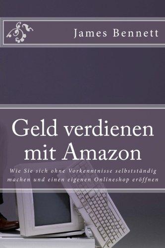 Geld verdienen mit Amazon: Wie Sie sich ohne Vorkenntnisse selbstständig machen und einen eigenen Onlineshop eröffnen