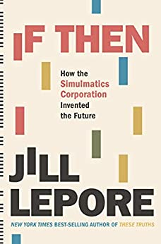 If Then: How the Simulmatics Corporation Invented the Future by [Jill Lepore]