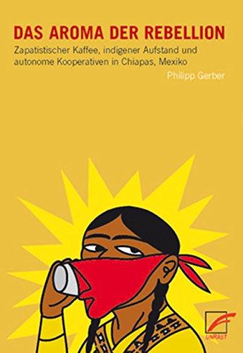 Das Aroma der Rebellion: Zapatistischer Kaffee, indigener Aufstand und autonome Kooperativen in Chiapas, Mexiko