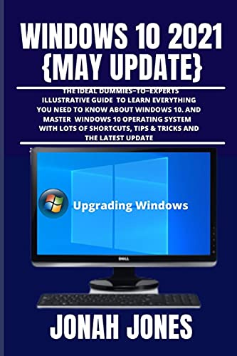 WINDOWS 10 2O21 {MAY UPDATE}: A COMPREHENSIVE DUMMIES−TO−EXPERTS ILLUSTRATIVE GUIDE TO LEARNING EVERYTHING YOU NEED TO KNOW TO MASTER THE WINDOWS 10 ... SYSTEM WITH LOTS OF SHORTCUTS, TIPS & TRICKS