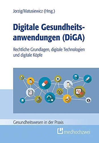 Digitale Gesundheitsanwendungen (DiGA) (Gesundheitswesen in der Praxis): Rechtliche Grundlagen, digitale Technologien und digitale Kpfe: Rechtliche Grundlagen, digitale Technologien und digitale Köpfe