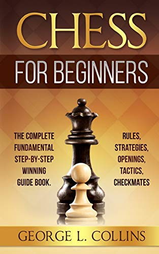 CHESS FOR BEGINNERS: The Complete Fundamental Step-By-Step Winning Guide Book. Rules, Strategies, Openings, Tactics, Checkmates