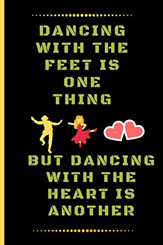 DANCING WITH THE FEET IS ONE THING, BUT DANCING WITH THE HEART IS ANOTHER: Funny Dancing Quote Lined Journal / Notebook to write in 120 Pages (6\ X 9\)