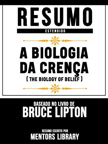 Resumo Estendido: A Biologia Da Crença (The Biology Of Belief): Baseado No Livro De Bruce Lipton