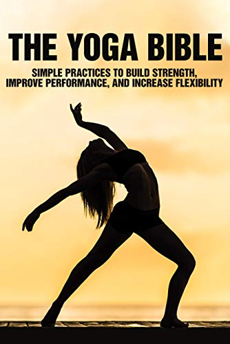 The Yoga Bible: Simple Practices To Build Strength, Improve Performance, And Increase Flexibility: Spirituality Yoga Books (English Edition)