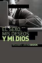 El sexo, mis deseos y mi Dios: Cómo descubir el deseo divino debajo de la lucha sexual (Spanish Edition)