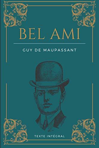 Bel Ami: de Guy de Maupassant | Texte intégral 1885 | Roman original avec biographie détaillée de l'auteur
