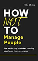 How Not to Manage People: The Leadership Mistakes Keeping Your Team from Greatness (How Not to Succeed)