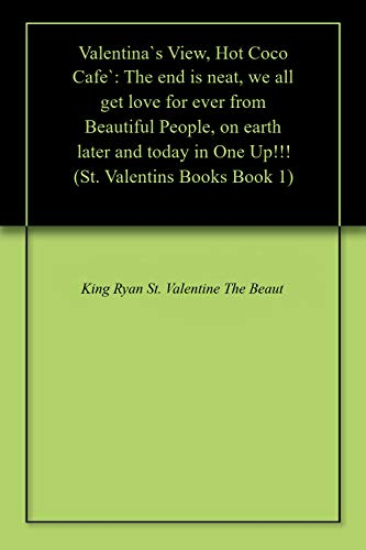 Valentina`s View, Hot Coco Cafe`: The end is neat, we all get love for ever from Beautiful People, on earth later and today in One Up!!! (St. Valentins Books Book 1) (English Edition)