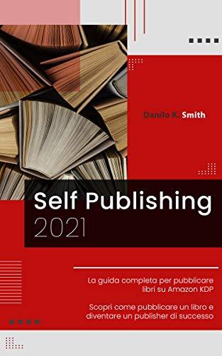 SELF PUBLISHING: 2021 La guida completa per pubblicare libri su Amazon KDP. Scopri come pubblicare un libro e diventare un publisher di successo.
