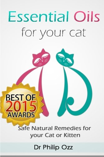 Essential Oils for Your Cat: Safe Natural Remedies for your Cat or Kitten (Essential Oils for Cats, Essential Oils for Kittens, Natural Cat Care, Natural Remedies for Cats)