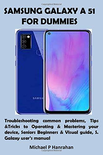 SAMSUNG GALAXY A 51 FOR DUMMIES: Troubleshooting common problems, Tips &Tricks to Operating & Mastering your device, Seniors Beginners & Visual guide, S. Galaxy user's manual