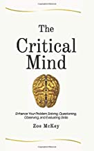 The Critical Mind: Enhance Your Problem Solving, Questioning, Observing, and Evaluating Skills