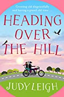 Heading Over the Hill: The perfect funny, uplifting read for 2021 from bestseller Judy Leigh