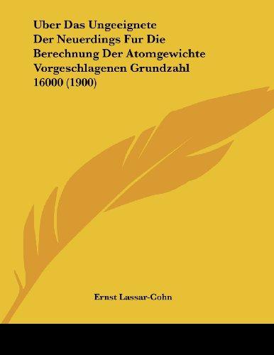 Uber Das Ungeeignete Der Neuerdings Fur Die Berechnung Der Atomgewichte Vorgeschlagenen Grundzahl 16000 (1900)