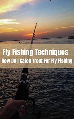 Fly Fishing Techniques: How Do I Catch Trout For Fly Fishing? (English Edition)