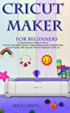 CRICUT MAKER FOR BEGINNERS: A Comprehensive Guide on How to Use the Cricut Maker Machine, Master Design Space, Create Exciting Cricut Projects; With Tips and Tricks for Explore Air 2 And Joy