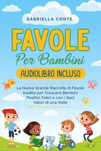 Favole Per Bambini: La Nuova Grande Raccolta di Favole Inedite per Crescere Bambini Positivi, Felici e con i Sani Valori di una Volta | Audiolibro Incluso