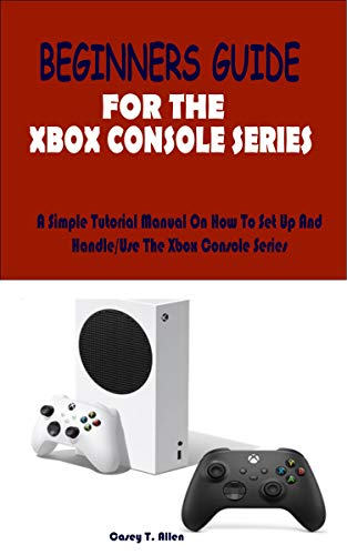 Xbox series X and S beginners user guide 2021: A Complete User...