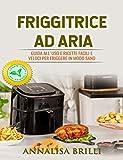 Friggitrice ad Aria: Guida all'Uso e Ricette Facili e Veloci per Friggere in Modo Sano - A...