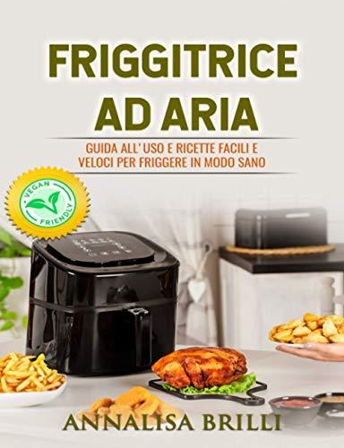 Friggitrice ad Aria: Guida all'Uso e Ricette Facili e Veloci per Friggere in Modo Sano - Anche Vegan -
