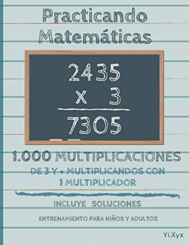 Practicando Matemáticas 1000 multiplicaciones de 3 y + multiplicandos con 1 multiplicador – Incluye soluciones – Entrenamiento para niños y adultos