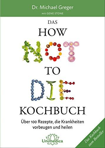 Das HOW NOT TO DIE Kochbuch: Mehr als 100 Rezepte, die helfen Krankheiten vorzubeugen und zu heilen: Über 100 Rezepte, die Krankheiten vorbeugen und heilen