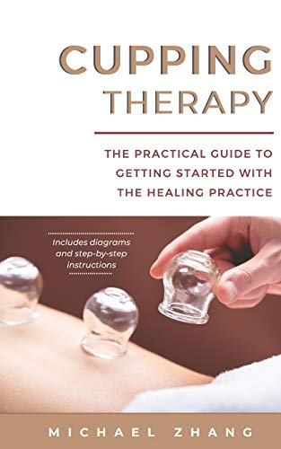 Cupping Therapy: The Practical Guide to Getting Started with the Healing Practice