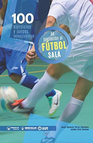 100 Ejercicios y juegos seleccionados de Iniciación al Fútbol Sala