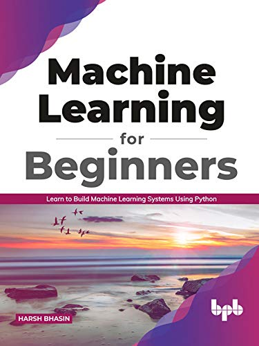 Machine Learning for Beginners: Learn to Build Machine Learning Systems Using Python Front Cover