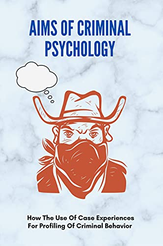 Aims Of Criminal Psychology: How The Use Of Case Experiences For Profiling Of Criminal Behavior: Psychology And Law A Critical Intr (English Edition)