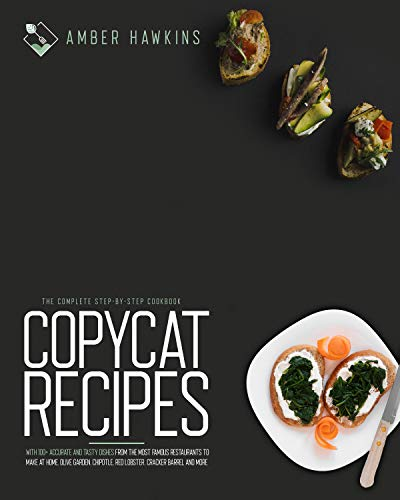 Copycat Recipes : The Complete Step-by-Step Cookbook with 100+ Accurate and Tasty Dishes from the Most Famous Restaurants to Make at Home. Olive Garden, Chipotle, Red Lobster, Cracker Barrel and More