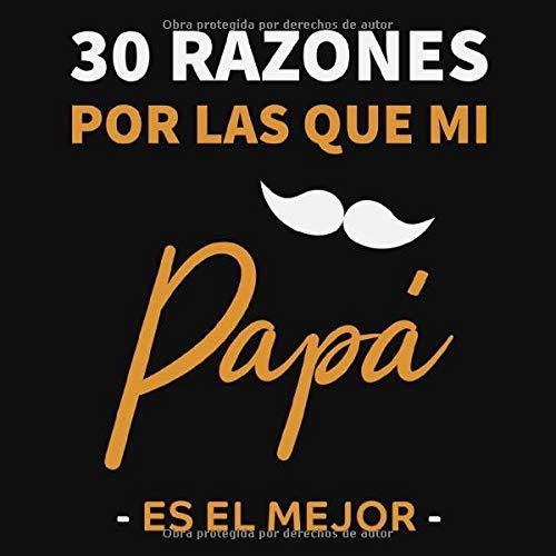 30 RAZONES POR LAS QUE MI PAPÁ ES EL MEJOR: Regalo Ideal Para el Día del Padre, Cumpleaños | Regalo Perfecto y Original Para Papá |Libro Personalizado para Rellenar