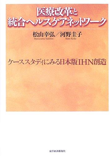 医療改革と統合ヘルスケアネットワーク―ケーススタディにみる日本版IHN創造