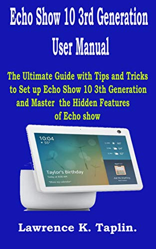 Echo Show 10 3rd Generation User Manual: The Ultimate Guide with Tips and Tricks to Set up Echo Show 10 3th Generation and Master the Hidden Features of Echo Show (English Edition)