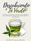 Descubriendo el Té verde: Benefíciate de las propiedades milenarias del té verde, acelera tu metabolismo, quema grasas, controla la glucosa, obtenga energía y prevenga enfermedades