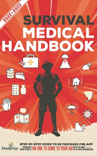 Survival Medical Handbook 2022-2023: Step-By-Step Guide to be Prepared for Any Emergency When Help is NOT On The Way With the Most Up To Date Information (Self Sufficient Survival)