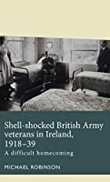 Shell-Shocked British Army Veterans in Ireland, 1918-39: A Difficult Homecoming (Disability History)