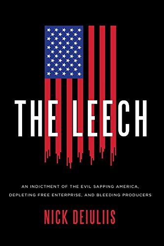 Compare Textbook Prices for The Leech: An Indictment of the Evil Sapping America, Depleting Free Enterprise, and Bleeding Producers  ISBN 9781645720287 by DeIuliis, Nicholas