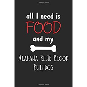 All I Need Is Food And My Alapaha Blue Blood Bulldog: Lined Journal, 120 Pages, 6 x 9, Funny Alapaha Blue Blood Bulldog Notebook Gift Idea, Black Matte Finish (Alapaha Blue Blood Bulldog Journal) 10