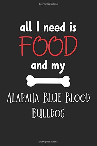 All I Need Is Food And My Alapaha Blue Blood Bulldog: Lined Journal, 120 Pages, 6 x 9, Funny Alapaha Blue Blood Bulldog Notebook Gift Idea, Black Matte Finish (Alapaha Blue Blood Bulldog Journal) 1
