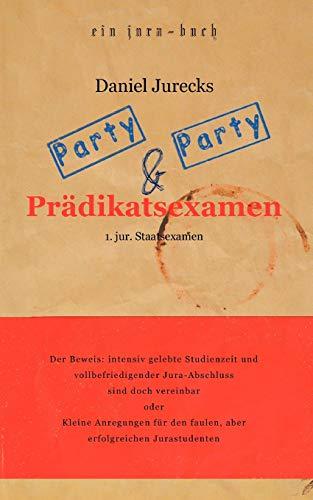 Party, Party und Prädikatsexamen: Der Beweis: Intensiv gelebte Studienzeit und vollbefriedigender Jura-Abschluss sind doch vereinbar oder Kleine ... den faulen, aber erfolgreichen Jurastudenten