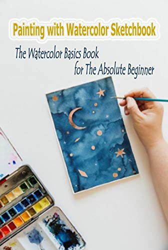 Painting with Watercolor Sketchbook : The Watercolor Basics Book for the Absolute Beginner: Watercolor for Beginner