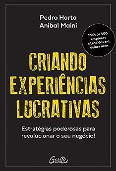Criando experiências lucrativas: Estratégias poderosas para revolucionar o seu negócio! por [Pedro Horta, Anibal Maini]