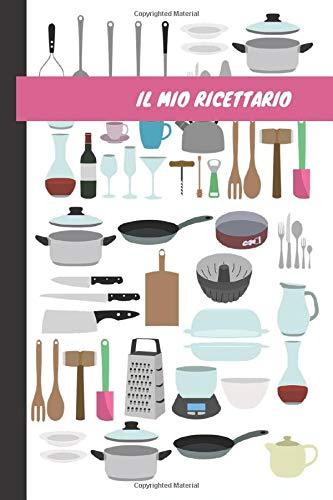 Il Mio Ricettario:: Ricettario da Scrivere in Bianco con Indice, Quaderno per Ricette Personalizzabile In italiano, Libro di Cucina