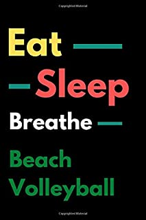 Eat Sleep Beach Volleyball Breathe: Beach Volleyball Journal For Boys or Beach Volleyball gift for Girls -Beach Volleyball...